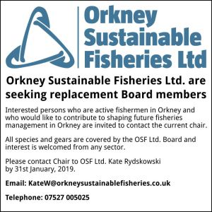 Orkney Sustainable Fisheries Ltd are seeking replacement Board members. Interested persons who are active fishermen in Orkney and who would like to contribute to shaping future fisheries management in Orkney are invited to contact the current chair. All species and gears are covered by the OSF Ltd Board and interest is welcomed from any sector. Please contact Chair to OSF Ltd Kate Rydskowski by 31st January 2019 KateW@orkneysustainablefisheries.co.uk 07527005025