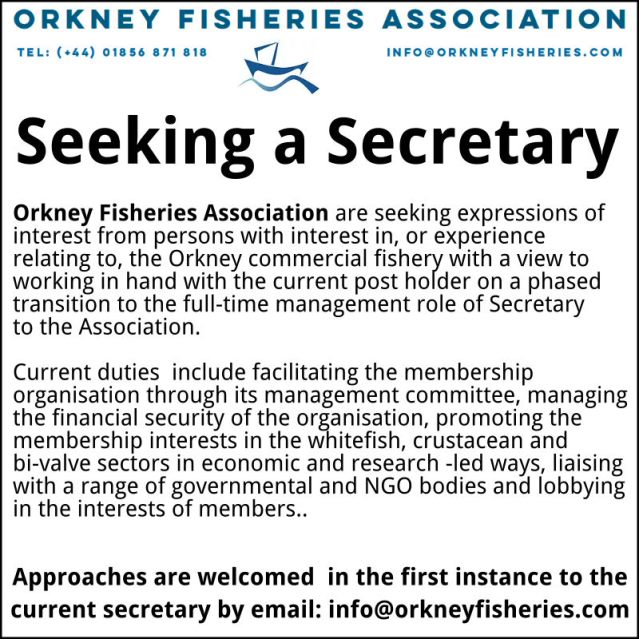 Orkney Fisheries Association are seeking expressions of interest from persons with interest in, or experience relating to, the Orkney commercial fishery with a view to working in hand with the current post holder on a phased transition to the full-time management role of Secretary to the Association. Current duties include facilitating the membership organisation through its management committee, managing the financial security of the organisation, promoting the membership interests in the whitefish, crustacean and bi-valve sectors in economic and research -led ways, liaising with a range of governmental and NGO bodies and lobbying in the interests of members. Approaches are welcomed in the first instance to the current secretary by email: info@orkneyfisheries.com
