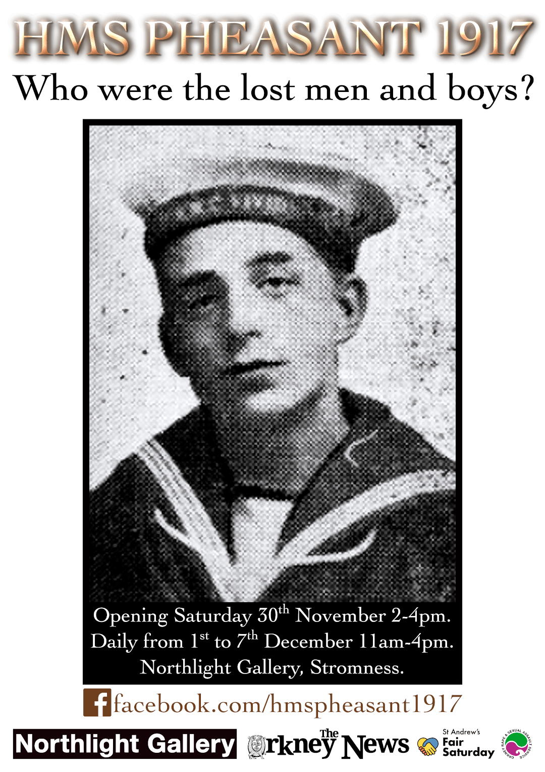 HMS Pheasant 1917: Who were the lost men and boys? Exhibition in association with Orkney Rape and Sexual Assault Service and St. Andrew's Fair Saturday. Opening Saturday Nov. 30th, 2-4pm. Daily from 1st to 7th December, 11am-4pm including Sunday. Northlight Gallery, Stromness. facebook.com/hmspheasant1917