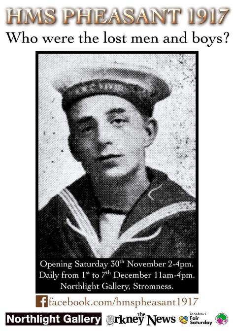 HMS Pheasant 1917: Who were the lost men and boys? Exhibition in association with Orkney Rape and Sexual Assault Service and St. Andrew's Fair Saturday. Opening Saturday Nov. 30th, 2-4pm. Daily from 1st to 7th December, 10am-4pm including Sunday. Northlight Gallery, Stromness. facebook.com/hmspheasant1917