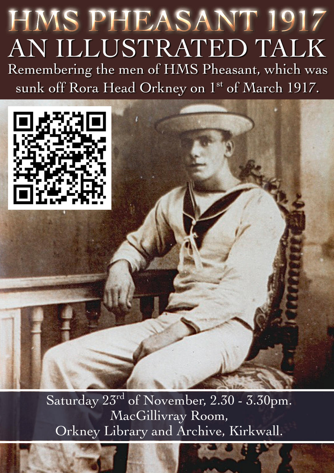 HMS Pheasant 1917 : An illustrated talk about the men of HMS Pheasant, sunk off Rora Head Orkney on 1st of March 1917. Saturday 23rd of November 2.30 - 3.30pm MacGillivray Room, Orkney Library and Archive, Kirkwall . All welcome
