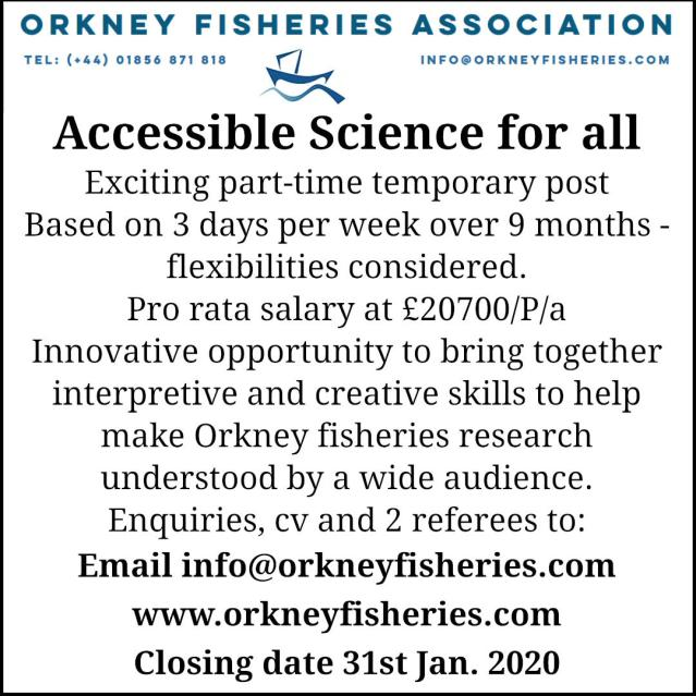 Exciting part-time temporary post Based on 3 days per week over 9 months -flexibilities considered. Pro rata salary at £20700/P/a Innovative opportunity to bring together interpretive and creative skills to help make Orkney fisheries research understood by a wide audience. Enquiries, cv and 2 referees to: Email info@orkneyfisheries.com www.orkneyfisheries.com Closing date 31.1.Jan