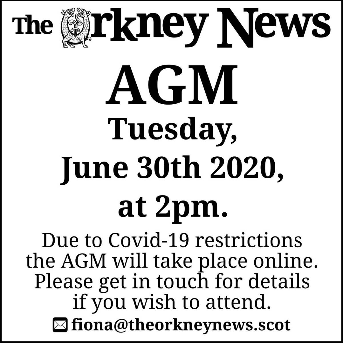 The Orkney News AGM will be held on Tuesday June 30th 2020 at 2pm. Due to Covid-19 restrictions it will be held online. Email fiona@theorkneynews.scot if you would like to attend.